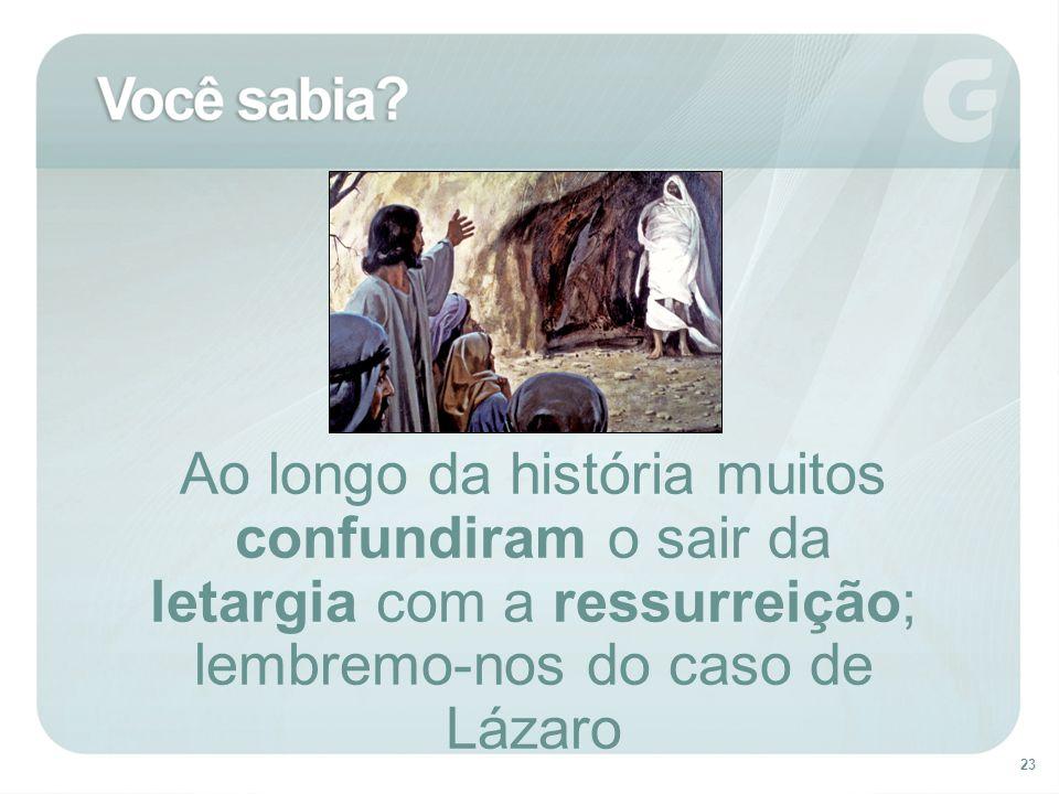 23 Ao longo da história muitos confundiram o sair da letargia com a ressurreição; lembremo-nos do caso de Lázaro