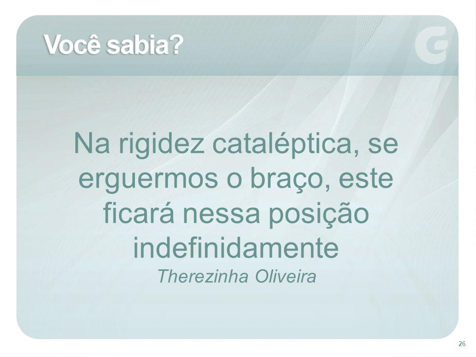 26 Na rigidez cataléptica, se erguermos o braço, este ficará nessa posição indefinidamente Therezinha Oliveira