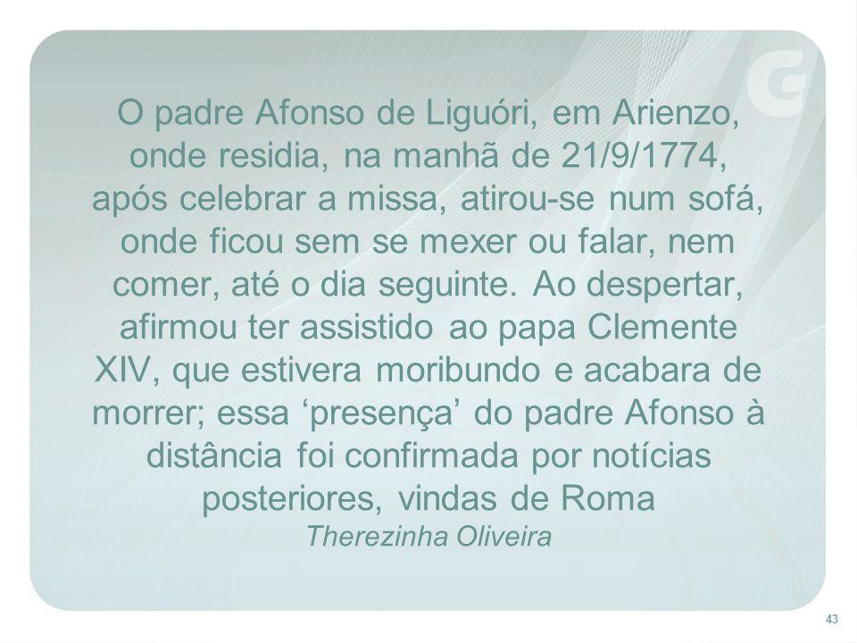 43 O padre Afonso de Liguóri, em Arienzo, onde residia, na manhã de 21/9/1774, após celebrar a missa, atirou-se num sofá, onde ficou sem se mexer ou f