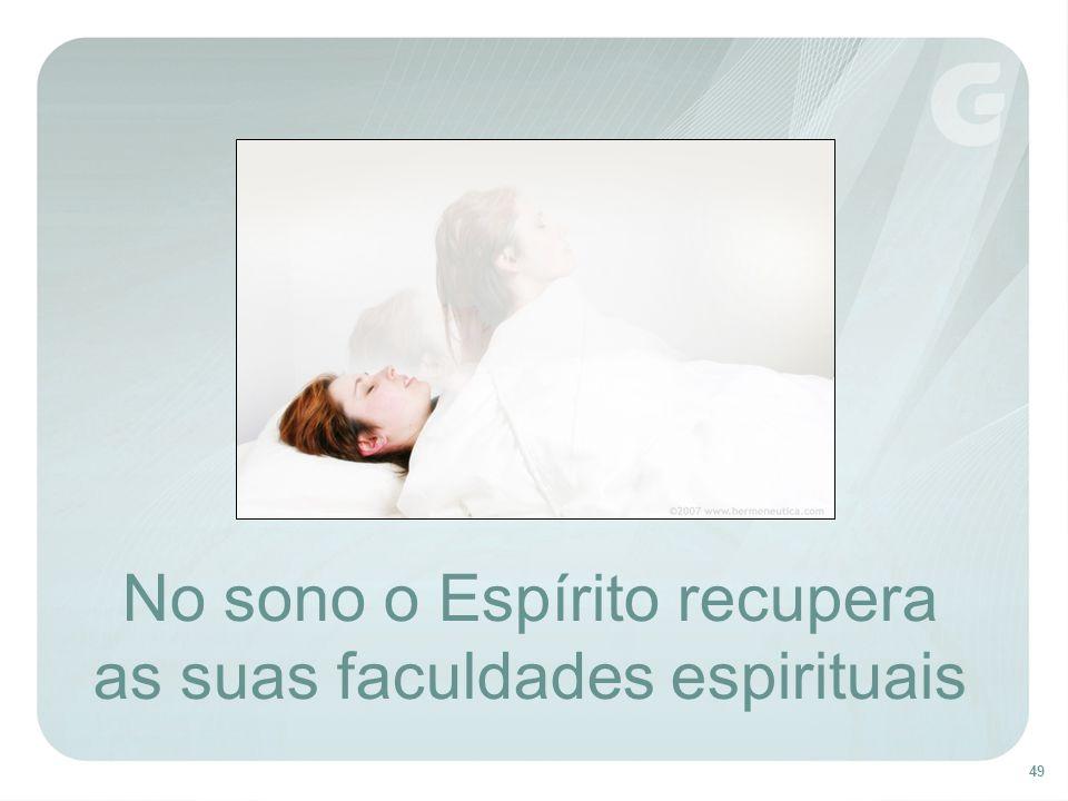 49 No sono o Espírito recupera as suas faculdades espirituais