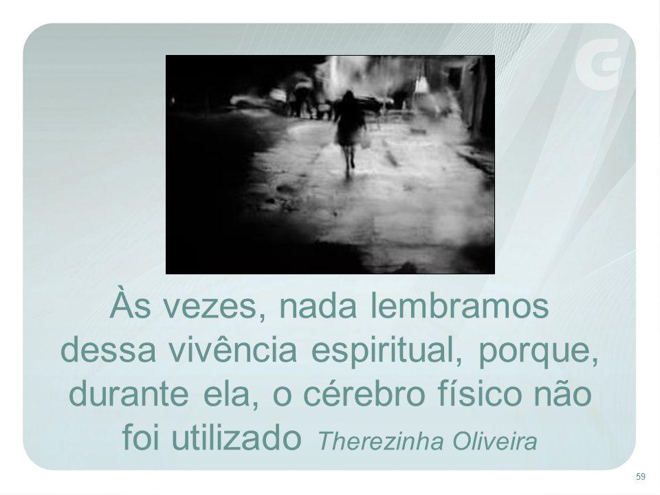 59 Às vezes, nada lembramos dessa vivência espiritual, porque, durante ela, o cérebro físico não foi utilizado Therezinha Oliveira