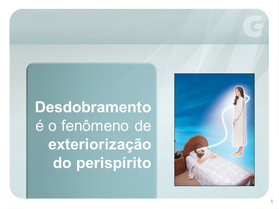 6 Desdobramento é o fenômeno de exteriorização do perispírito