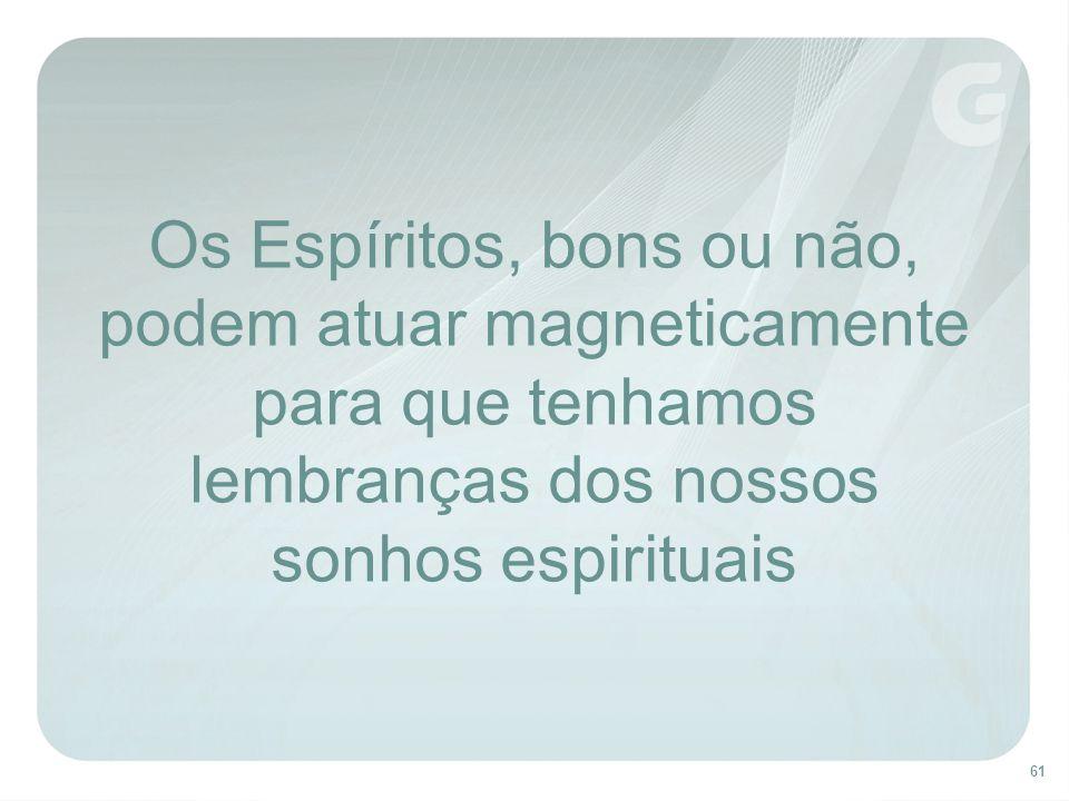 61 Os Espíritos, bons ou não, podem atuar magneticamente para que tenhamos lembranças dos nossos sonhos espirituais