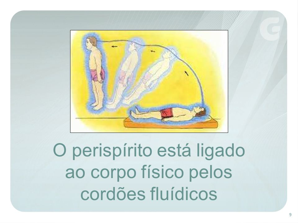 9 O perispírito está ligado ao corpo físico pelos cordões fluídicos