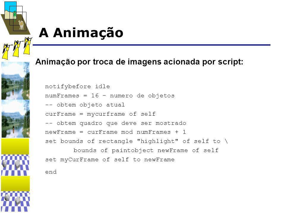 A Animação Animação por troca de imagens acionada por script: notifybefore idle numFrames = 16 – numero de objetos -- obtem objeto atual curFrame = mycurframe of self -- obtem quadro que deve ser mostrado newFrame = curFrame mod numFrames + 1 set bounds of rectangle highlight of self to \ bounds of paintobject newFrame of self set myCurFrame of self to newFrame end