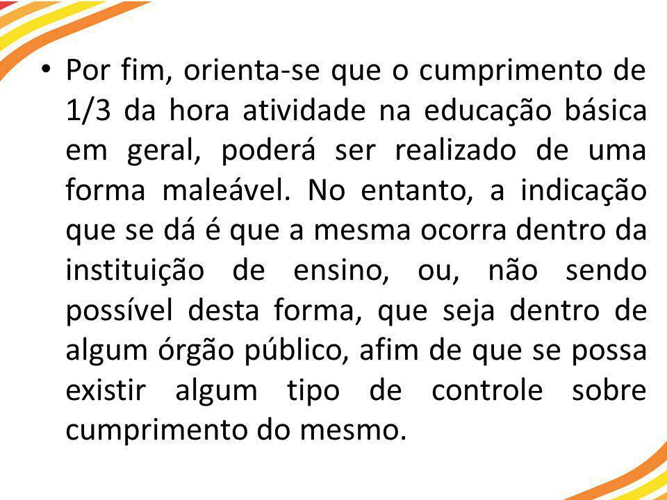 • Por fim, orienta-se que o cumprimento de 1/3 da hora atividade na educação básica em geral, poderá ser realizado de uma forma maleável.