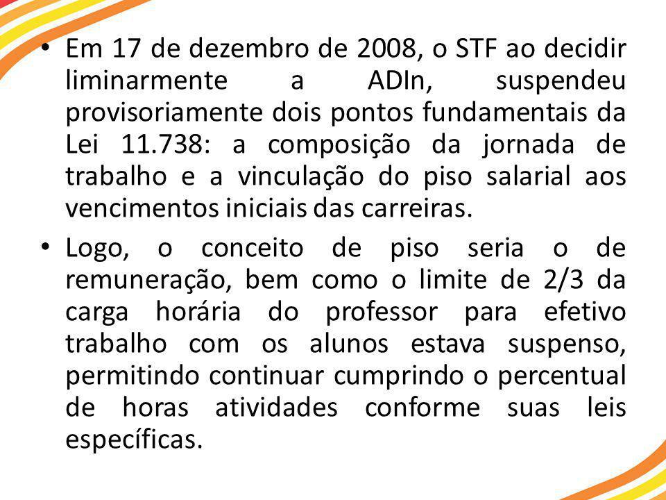• Em 17 de dezembro de 2008, o STF ao decidir liminarmente a ADIn, suspendeu provisoriamente dois pontos fundamentais da Lei 11.738: a composição da jornada de trabalho e a vinculação do piso salarial aos vencimentos iniciais das carreiras.