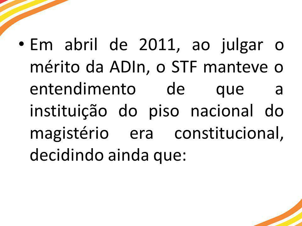 • Em abril de 2011, ao julgar o mérito da ADIn, o STF manteve o entendimento de que a instituição do piso nacional do magistério era constitucional, decidindo ainda que: