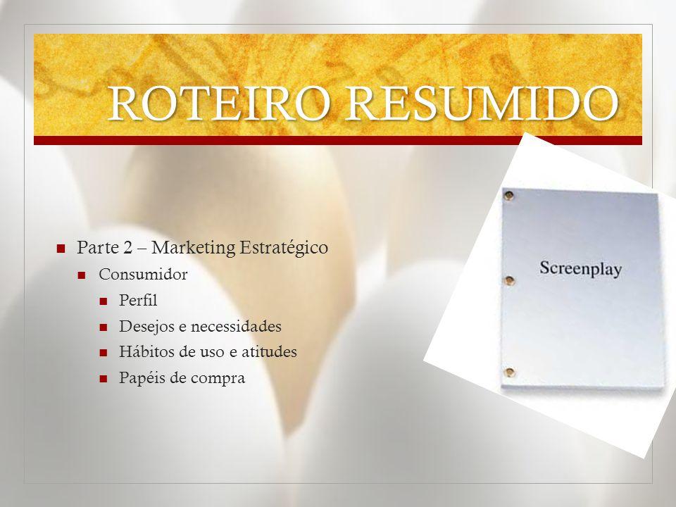 ROTEIRO RESUMIDO  Parte 2 – Marketing Estratégico  Consumidor  Perfil  Desejos e necessidades  Hábitos de uso e atitudes  Papéis de compra