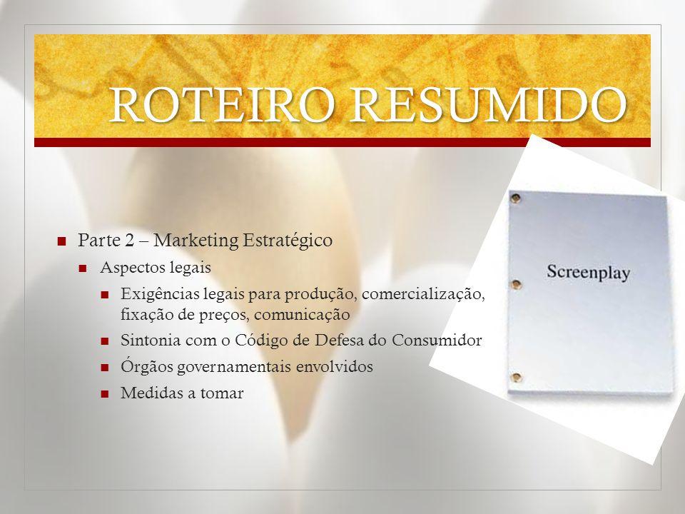 ROTEIRO RESUMIDO  Parte 2 – Marketing Estratégico  Aspectos legais  Exigências legais para produção, comercialização, fixação de preços, comunicaçã