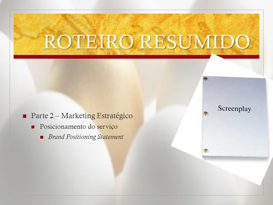 ROTEIRO RESUMIDO  Parte 2 – Marketing Estratégico  Posicionamento do serviço  Brand Positioning Statement