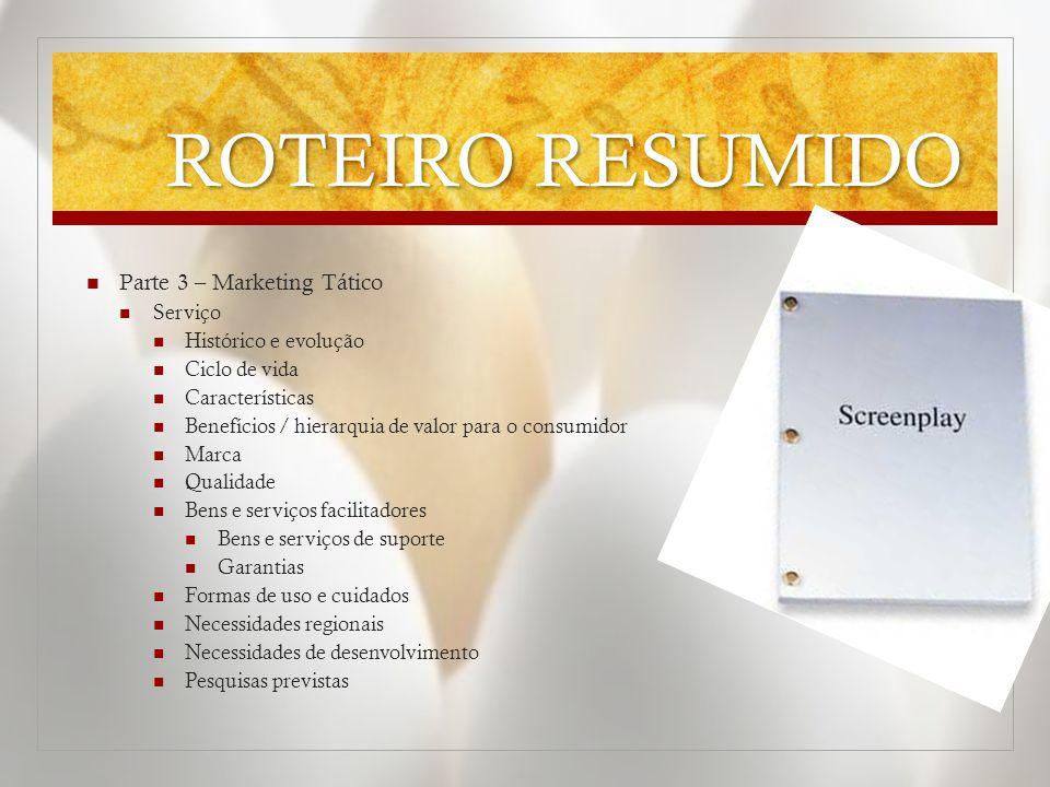 ROTEIRO RESUMIDO  Parte 3 – Marketing Tático  Serviço  Histórico e evolução  Ciclo de vida  Características  Benefícios / hierarquia de valor pa
