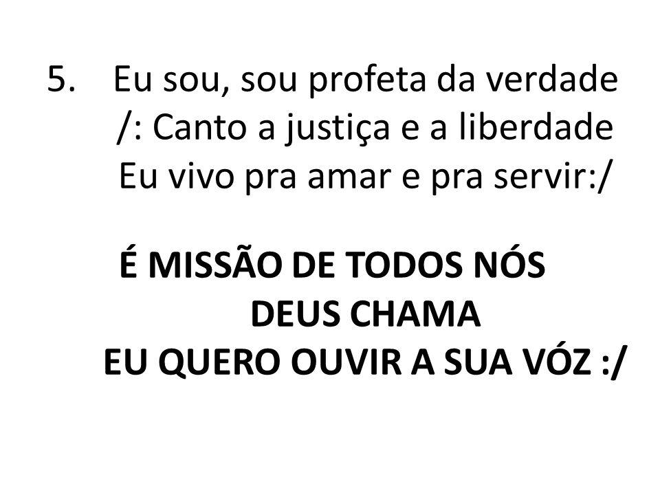 5.Eu sou, sou profeta da verdade /: Canto a justiça e a liberdade Eu vivo pra amar e pra servir:/ É MISSÃO DE TODOS NÓS DEUS CHAMA EU QUERO OUVIR A SU