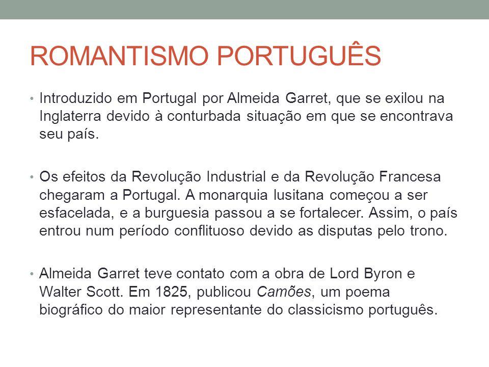 ROMANTISMO PORTUGUÊS • Introduzido em Portugal por Almeida Garret, que se exilou na Inglaterra devido à conturbada situação em que se encontrava seu p
