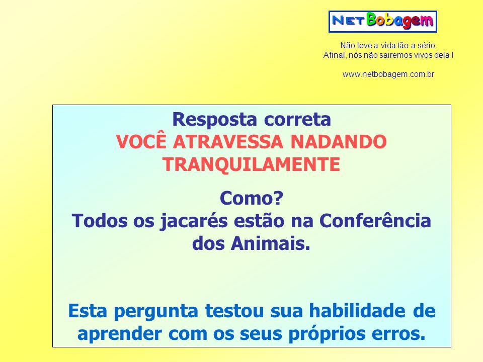 Não leve a vida tão a sério. Afinal, nós não sairemos vivos dela ! www.netbobagem.com.br Resposta correta VOCÊ ATRAVESSA NADANDO TRANQUILAMENTE Como?