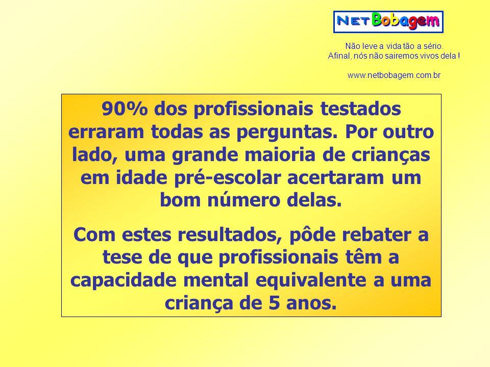 Não leve a vida tão a sério. Afinal, nós não sairemos vivos dela ! www.netbobagem.com.br 90% dos profissionais testados erraram todas as perguntas. Po