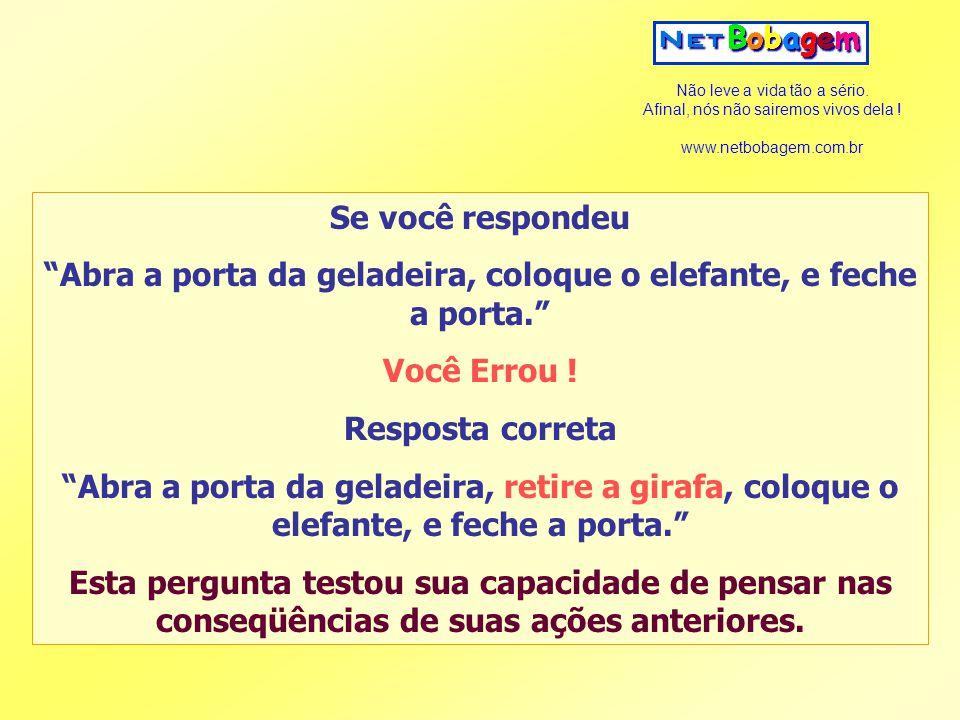 """Não leve a vida tão a sério. Afinal, nós não sairemos vivos dela ! www.netbobagem.com.br Se você respondeu """"Abra a porta da geladeira, coloque o elefa"""