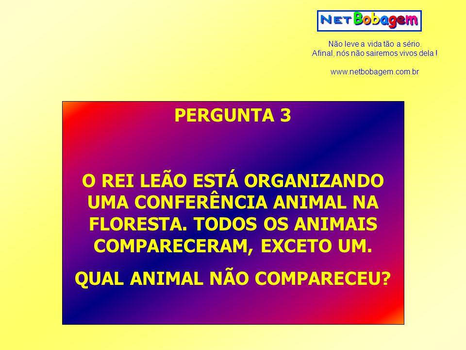 Não leve a vida tão a sério. Afinal, nós não sairemos vivos dela ! www.netbobagem.com.br PERGUNTA 3 O REI LEÃO ESTÁ ORGANIZANDO UMA CONFERÊNCIA ANIMAL