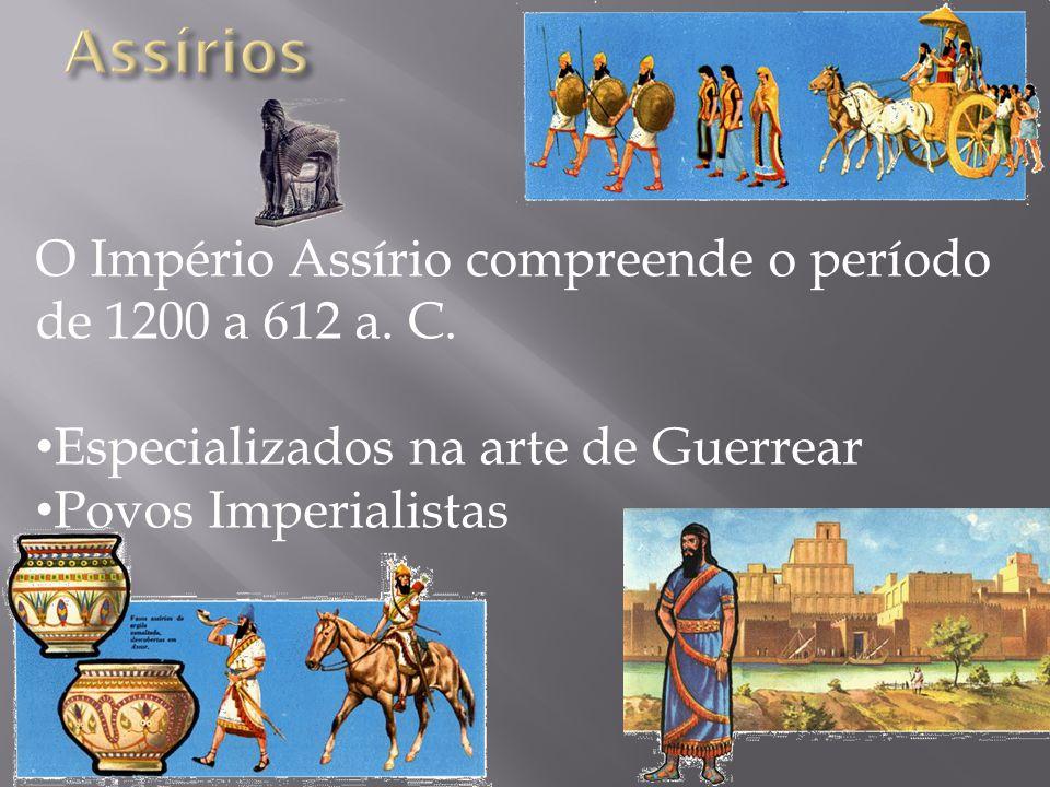 O Império Assírio compreende o período de 1200 a 612 a. C. • Especializados na arte de Guerrear • Povos Imperialistas