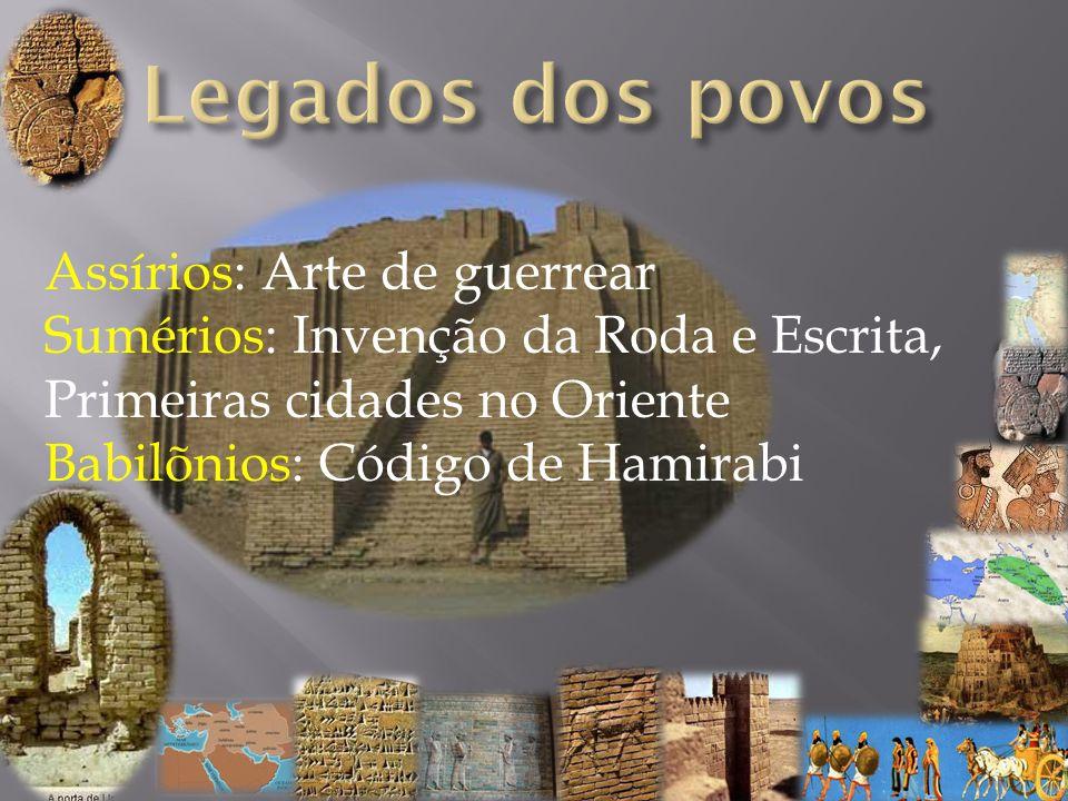Assírios: Arte de guerrear Sumérios: Invenção da Roda e Escrita, Primeiras cidades no Oriente Babilõnios: Código de Hamirabi