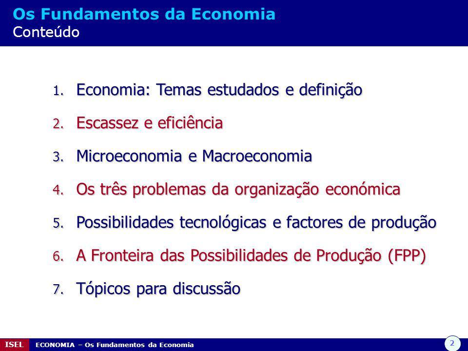 3 ISEL ECONOMIA – Os Fundamentos da Economia Economia Temas estudados  Comportamento dos mercados financeiros (taxas de juro, cotações de acções, etc.)  Razões da pobreza e riqueza de indivíduos e nações, sugerindo formas para o aumento do rendimento dos mais desfavorecidos  Ciclos económicos - altos e baixos do desemprego e da inflação - assim como políticas para os moderar  Comércio e finanças internacionais, bem como o impacto da globalização  Medidas para melhorar o uso eficiente de recursos (humanos, naturais, tecnológicos)  Políticas governamentais para atingir objectivos nacionais importantes: crescimento económico, pleno emprego, estabilidade dos preços, repartição justa do rendimento