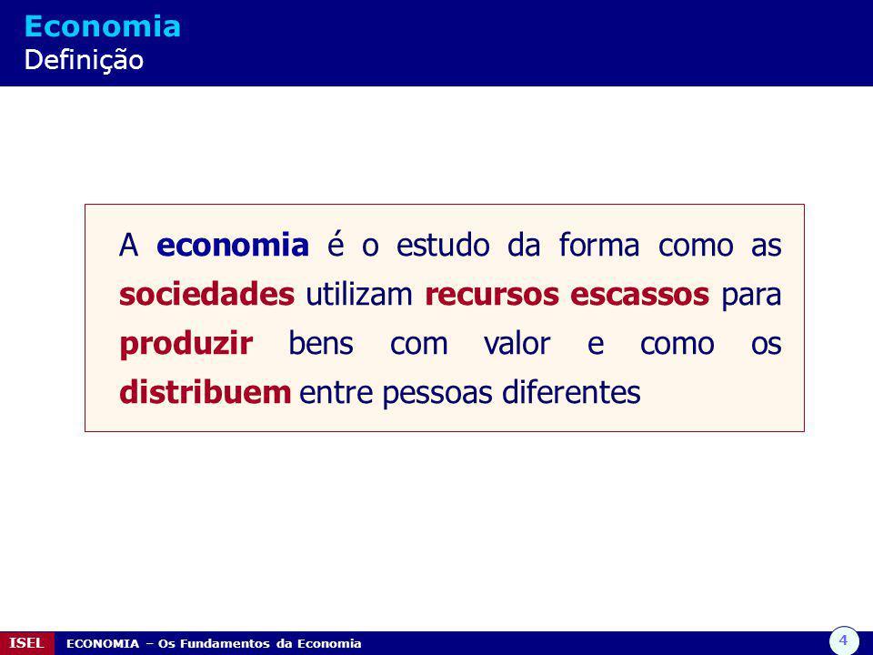 4 ISEL ECONOMIA – Os Fundamentos da Economia Economia Definição A economia é o estudo da forma como as sociedades utilizam recursos escassos para prod