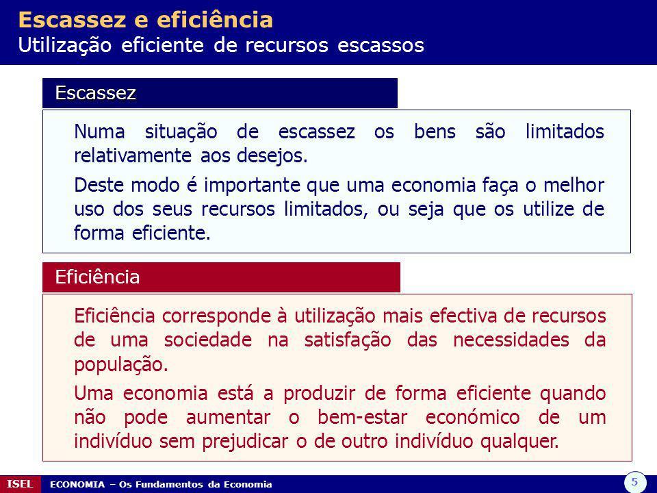 5 ISEL ECONOMIA – Os Fundamentos da Economia Escassez e eficiência Utilização eficiente de recursos escassos Escassez Escassez Numa situação de escass