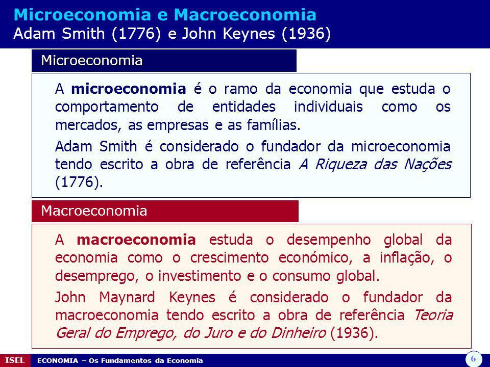 6 ISEL ECONOMIA – Os Fundamentos da Economia Microeconomia e Macroeconomia Adam Smith (1776) e John Keynes (1936) Microeconomia Microeconomia A microe