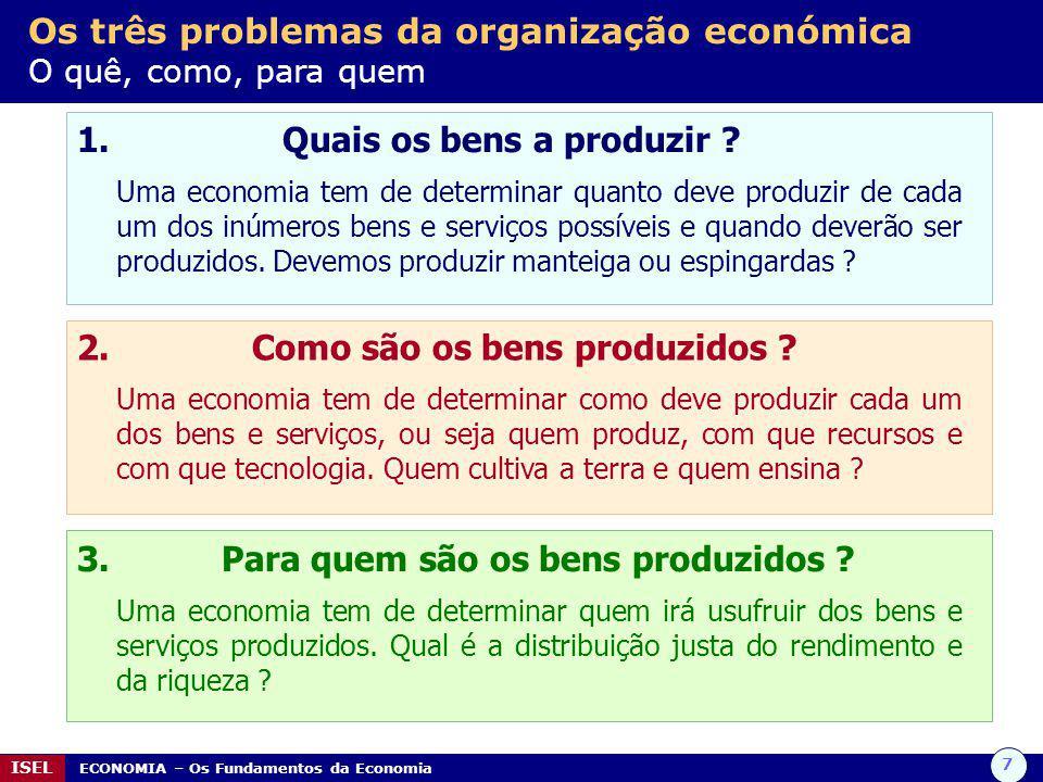 7 ISEL ECONOMIA – Os Fundamentos da Economia Os três problemas da organização económica O quê, como, para quem 1. Quais os bens a produzir ? Uma econo