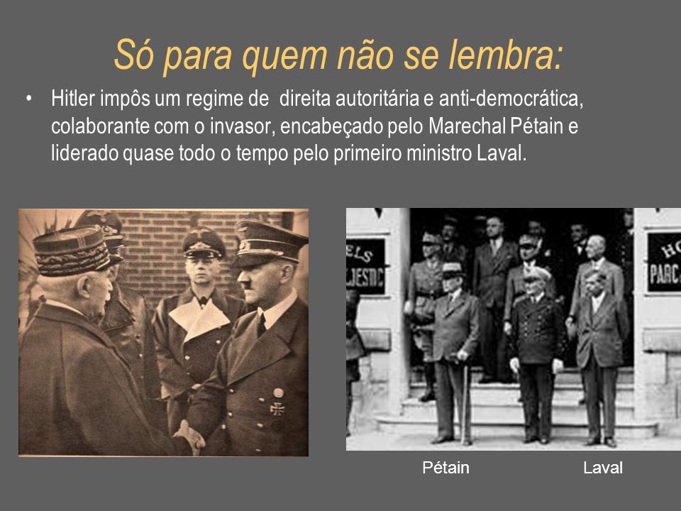 Só para quem não se lembra: •Hitler impôs um regime de direita autoritária e anti-democrática, colaborante com o invasor, encabeçado pelo Marechal Pét