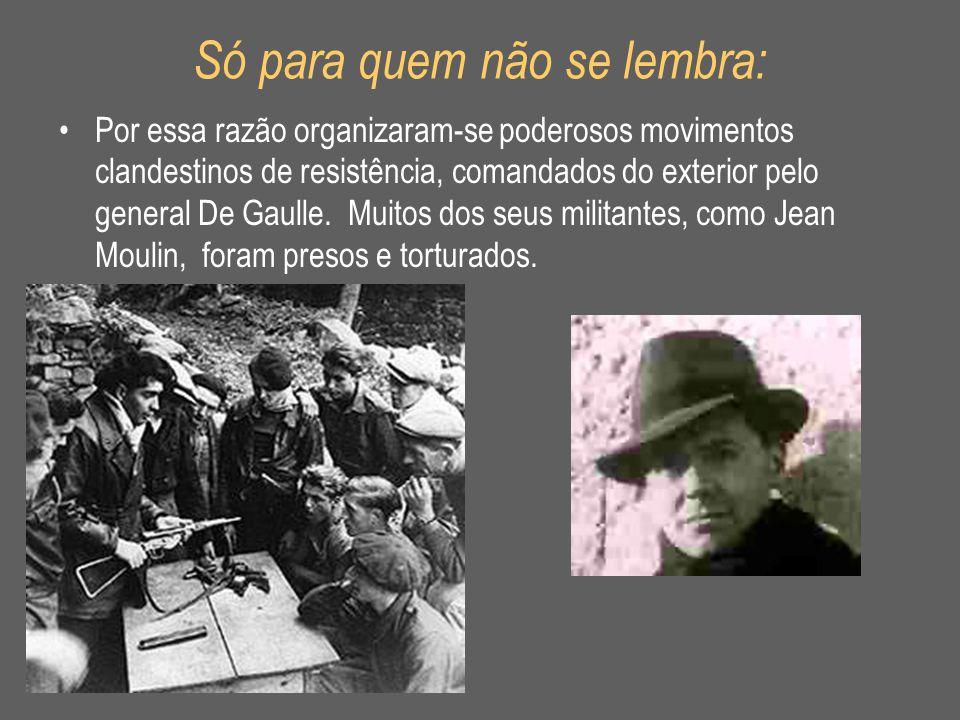 Só para quem não se lembra: •Por essa razão organizaram-se poderosos movimentos clandestinos de resistência, comandados do exterior pelo general De Ga
