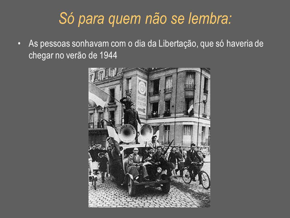 Só para quem não se lembra: •As pessoas sonhavam com o dia da Libertação, que só haveria de chegar no verão de 1944
