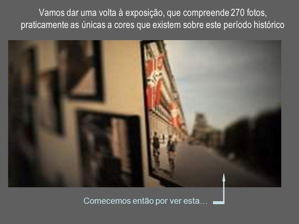 Vamos dar uma volta à exposição, que compreende 270 fotos, praticamente as únicas a cores que existem sobre este período histórico Comecemos então por