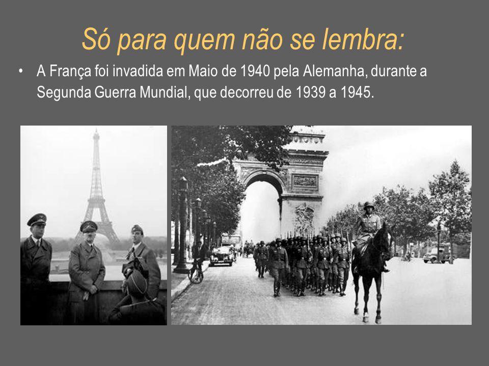 Só para quem não se lembra: •A França foi invadida em Maio de 1940 pela Alemanha, durante a Segunda Guerra Mundial, que decorreu de 1939 a 1945.