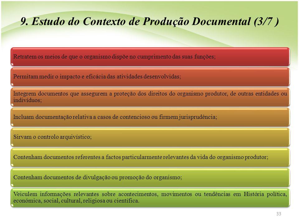 33 9. Estudo do Contexto de Produção Documental (3/7 ) Retratem os meios de que o organismo dispõe no cumprimento das suas funções;Permitam medir o im