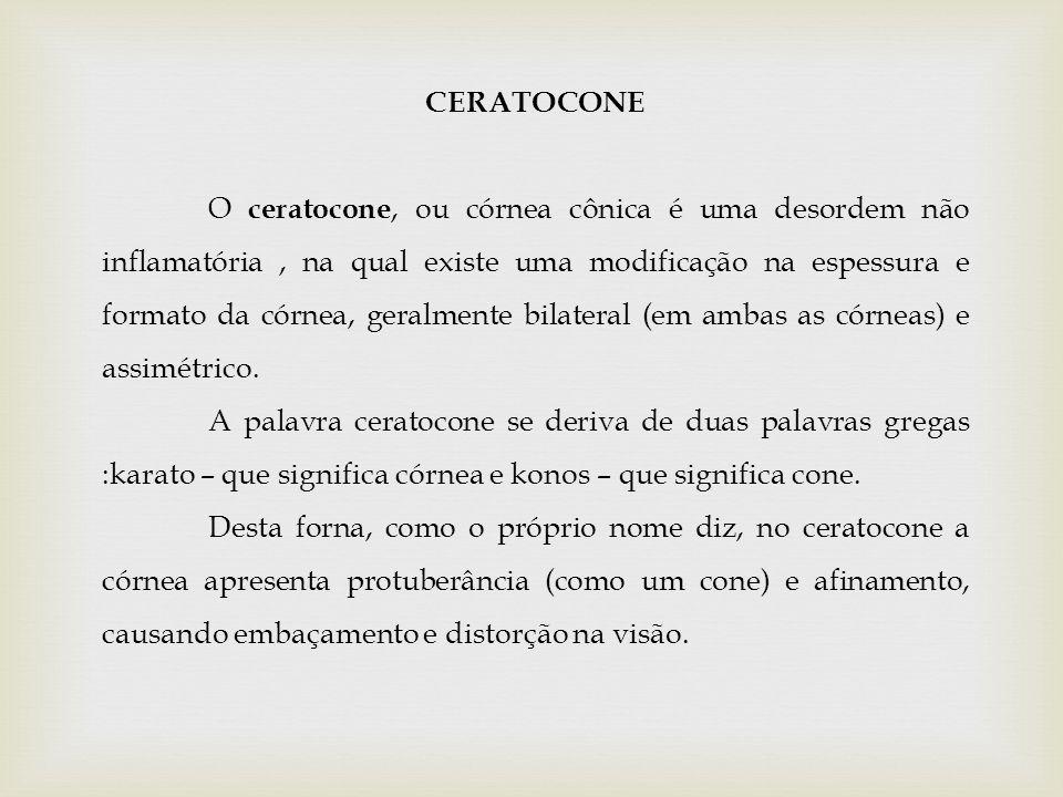 CERATOCONE O ceratocone, ou córnea cônica é uma desordem não inflamatória, na qual existe uma modificação na espessura e formato da córnea, geralmente