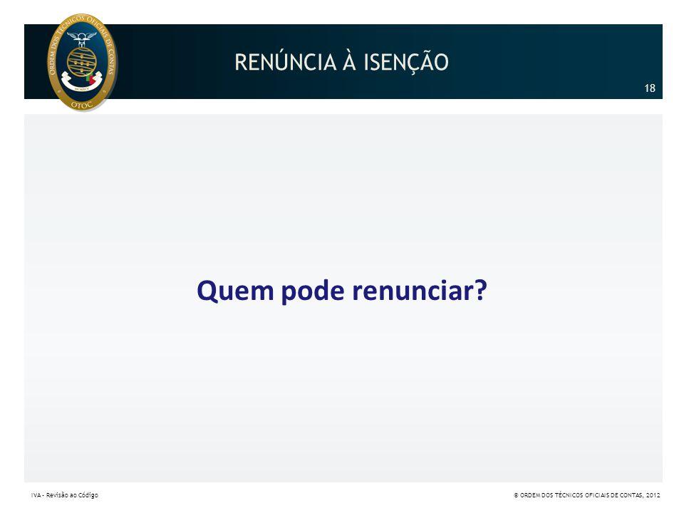 Quem pode renunciar? 18 IVA – Revisão ao Código© ORDEM DOS TÉCNICOS OFICIAIS DE CONTAS, 2012