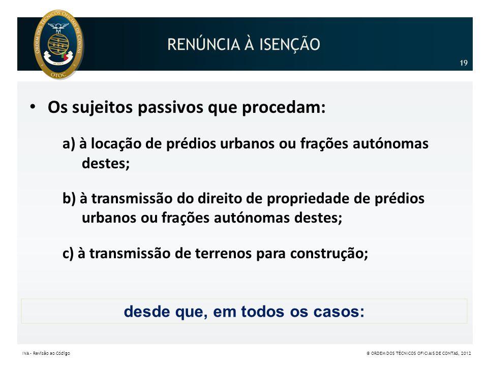 RENÚNCIA À ISENÇÃO • Os sujeitos passivos que procedam: a) à locação de prédios urbanos ou frações autónomas destes; b) à transmissão do direito de pr