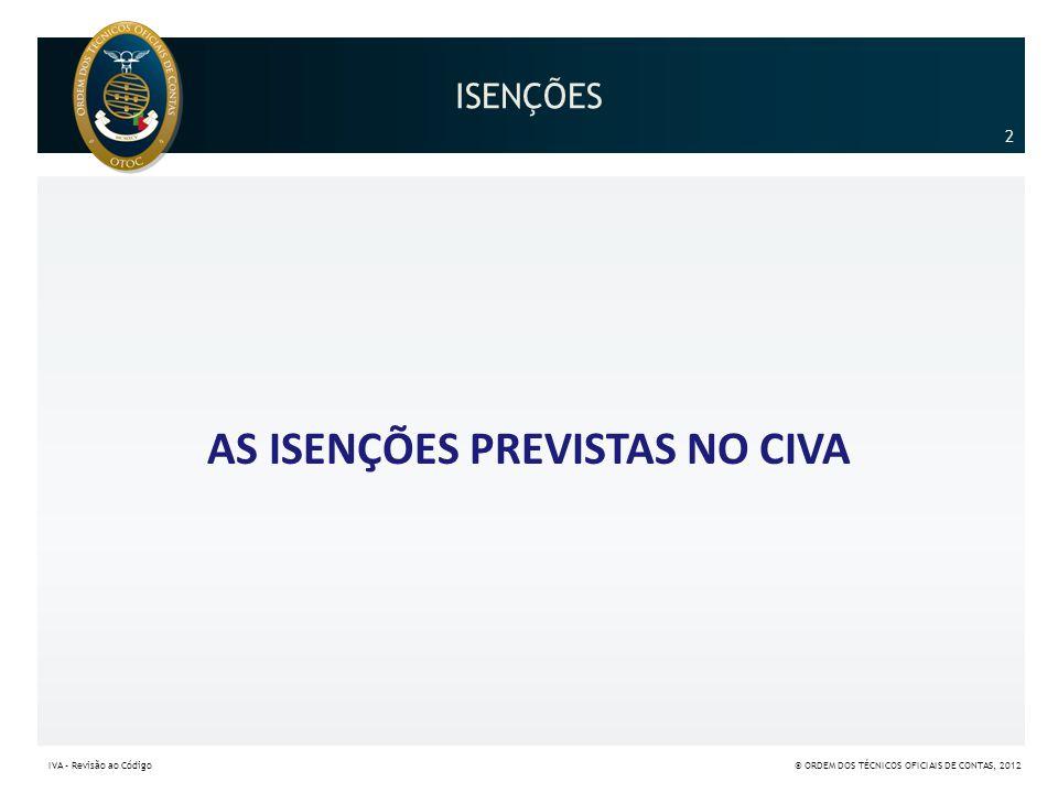 ISENÇÕES AS ISENÇÕES PREVISTAS NO CIVA 2 IVA – Revisão ao Código© ORDEM DOS TÉCNICOS OFICIAIS DE CONTAS, 2012