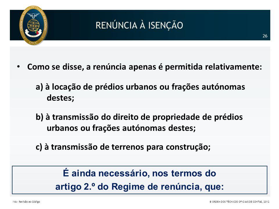 RENÚNCIA À ISENÇÃO • Como se disse, a renúncia apenas é permitida relativamente: a) à locação de prédios urbanos ou frações autónomas destes; b) à tra