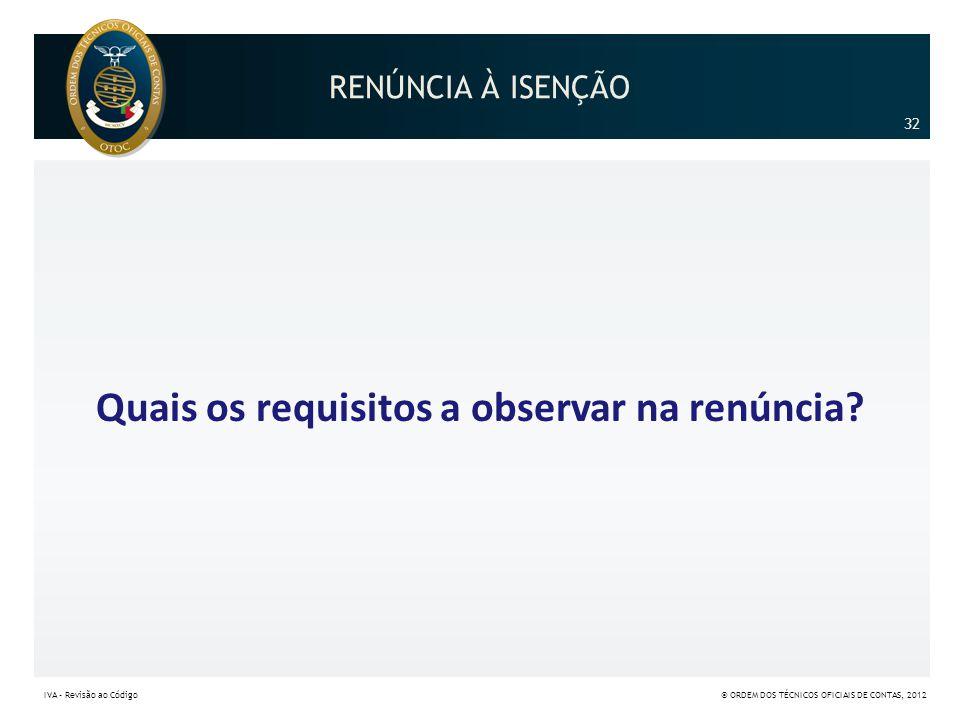 RENÚNCIA À ISENÇÃO Quais os requisitos a observar na renúncia? 32 IVA – Revisão ao Código© ORDEM DOS TÉCNICOS OFICIAIS DE CONTAS, 2012