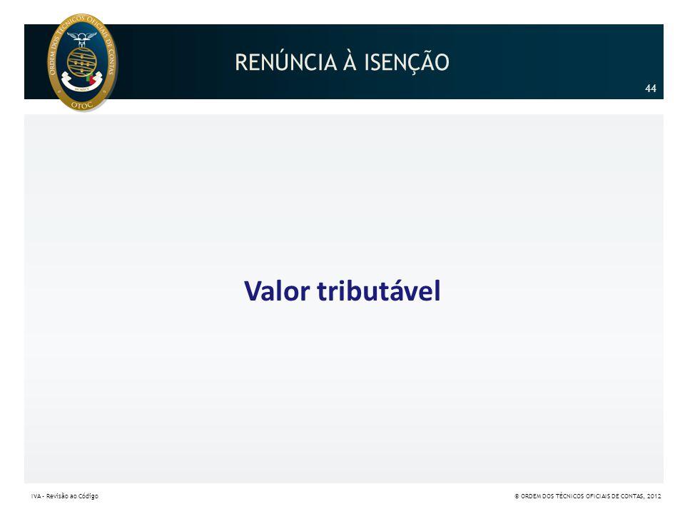 RENÚNCIA À ISENÇÃO Valor tributável 44 IVA – Revisão ao Código© ORDEM DOS TÉCNICOS OFICIAIS DE CONTAS, 2012