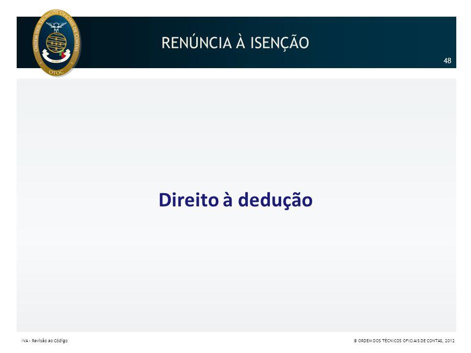RENÚNCIA À ISENÇÃO Direito à dedução 48 IVA – Revisão ao Código© ORDEM DOS TÉCNICOS OFICIAIS DE CONTAS, 2012
