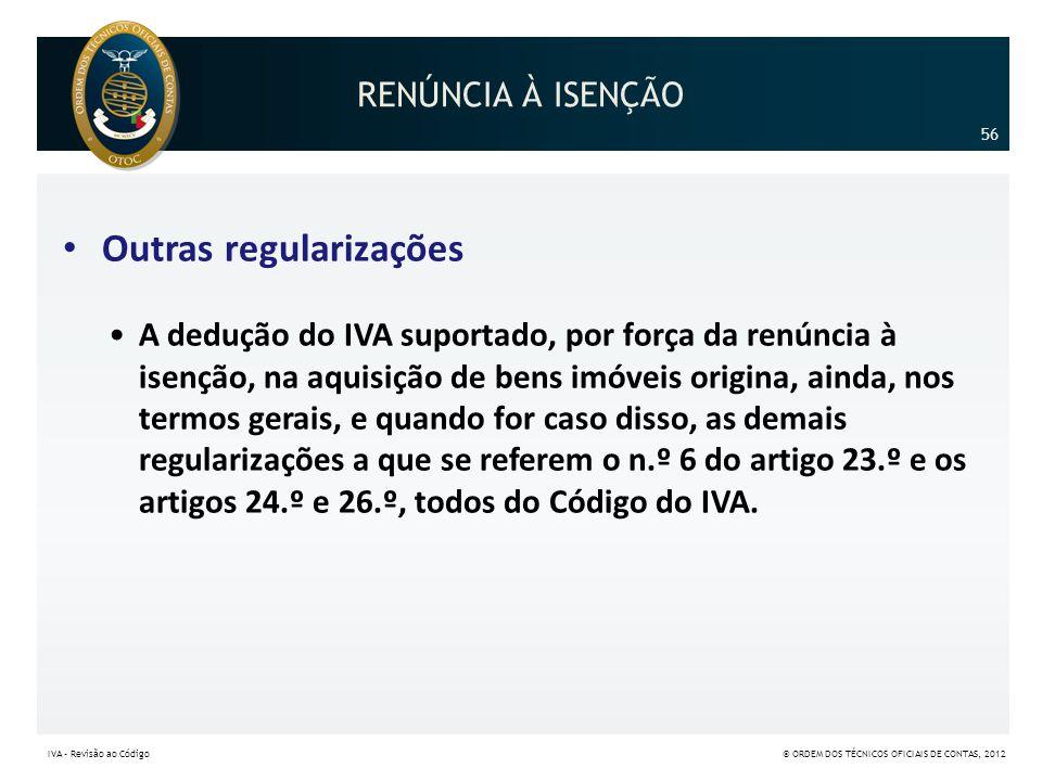 RENÚNCIA À ISENÇÃO • Outras regularizações •A dedução do IVA suportado, por força da renúncia à isenção, na aquisição de bens imóveis origina, ainda,