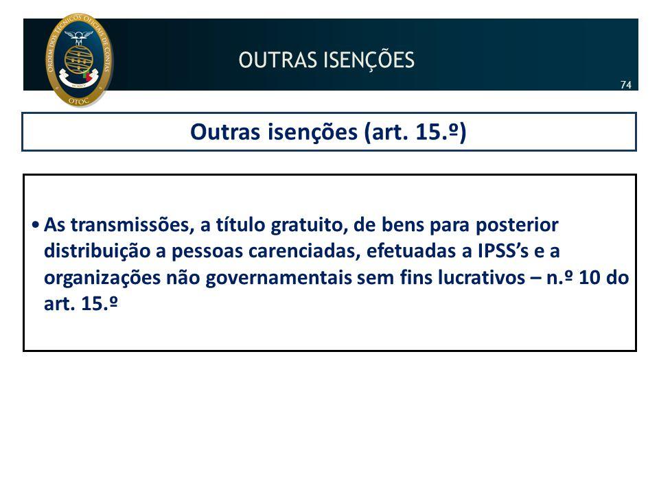 Outras isenções (art. 15.º) •As transmissões, a título gratuito, de bens para posterior distribuição a pessoas carenciadas, efetuadas a IPSS's e a org