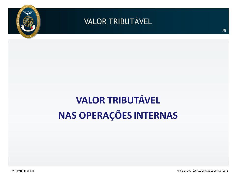 VALOR TRIBUTÁVEL NAS OPERAÇÕES INTERNAS 78 IVA – Revisão ao Código© ORDEM DOS TÉCNICOS OFICIAIS DE CONTAS, 2012