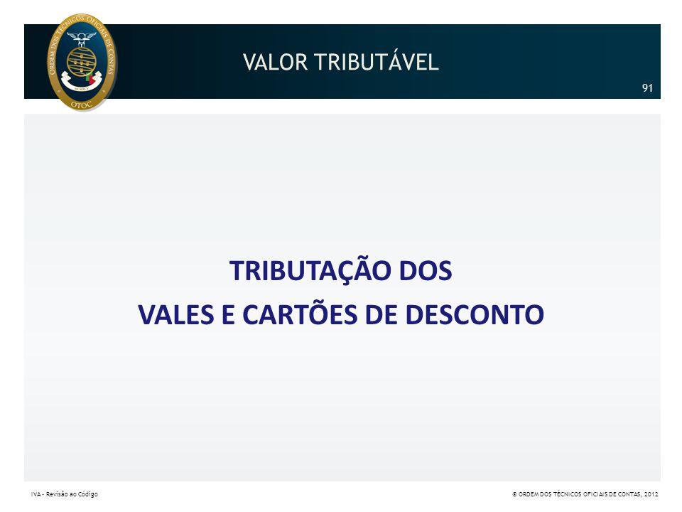 VALOR TRIBUTÁVEL TRIBUTAÇÃO DOS VALES E CARTÕES DE DESCONTO 91 IVA – Revisão ao Código© ORDEM DOS TÉCNICOS OFICIAIS DE CONTAS, 2012