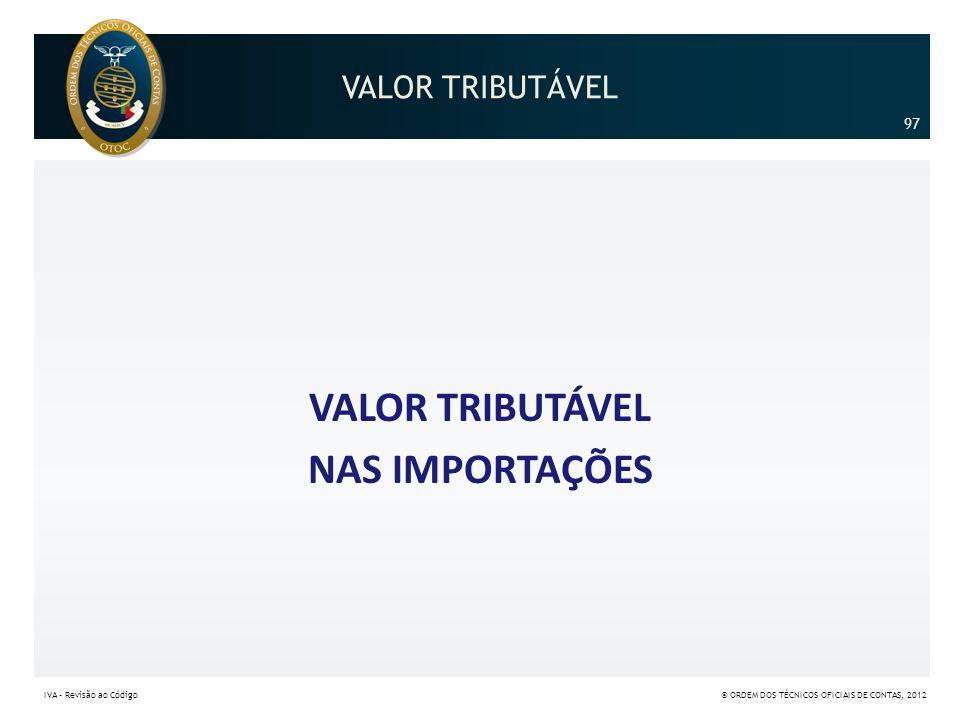 VALOR TRIBUTÁVEL NAS IMPORTAÇÕES 97 IVA – Revisão ao Código© ORDEM DOS TÉCNICOS OFICIAIS DE CONTAS, 2012