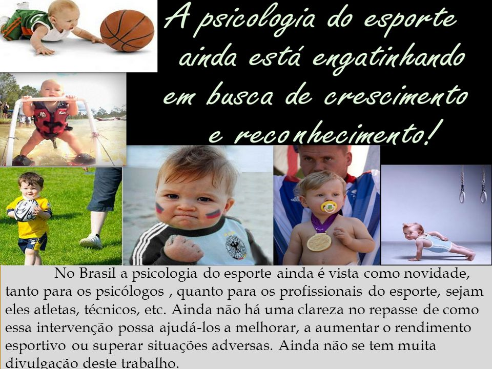 http://www.ub.edu/geocrit/b3w-373.htm No Brasil a psicologia do esporte ainda é vista como novidade, tanto para os psicólogos, quanto para os profissi