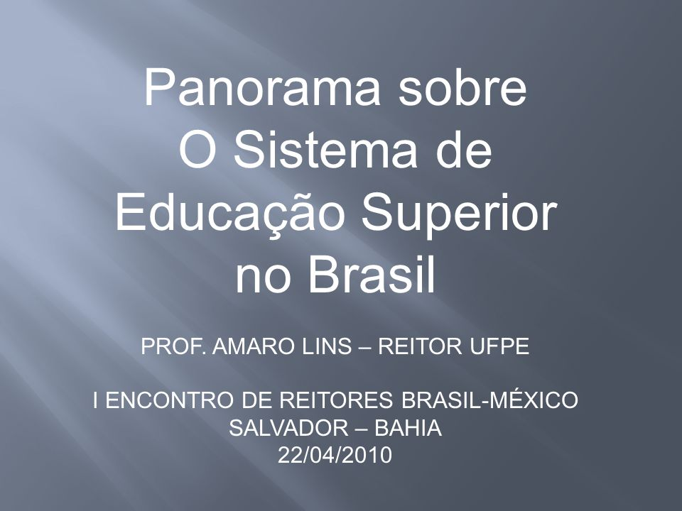 Panorama sobre O Sistema de Educação Superior no Brasil PROF. AMARO LINS – REITOR UFPE I ENCONTRO DE REITORES BRASIL-MÉXICO SALVADOR – BAHIA 22/04/201